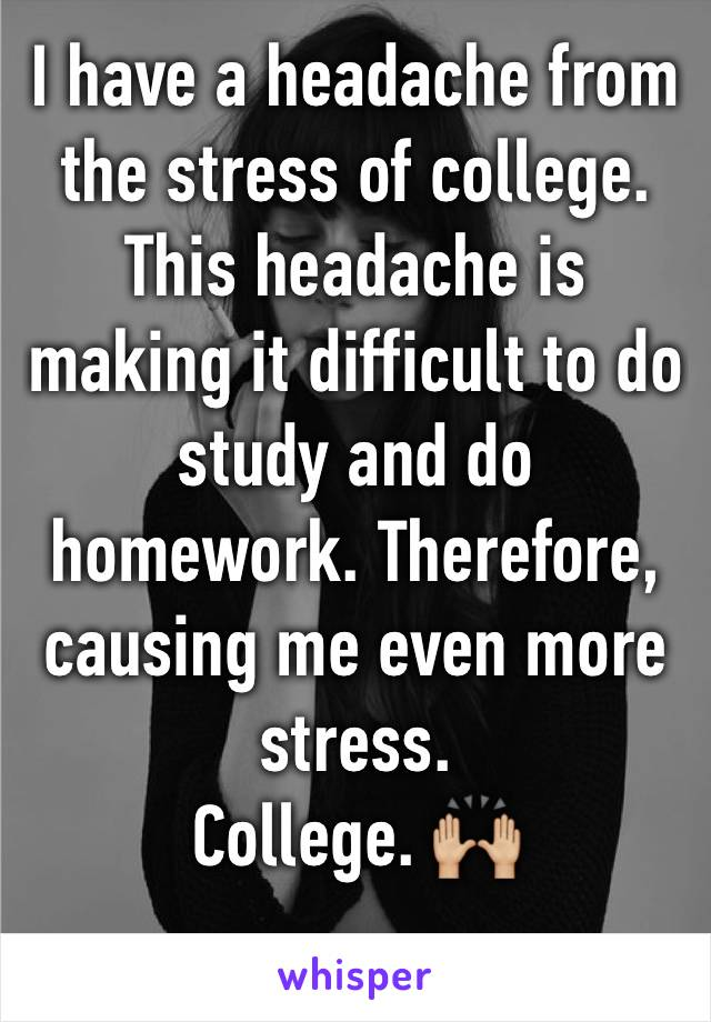 I have a headache from the stress of college. This headache is making it difficult to do study and do homework. Therefore, causing me even more stress.  College. 🙌🏼