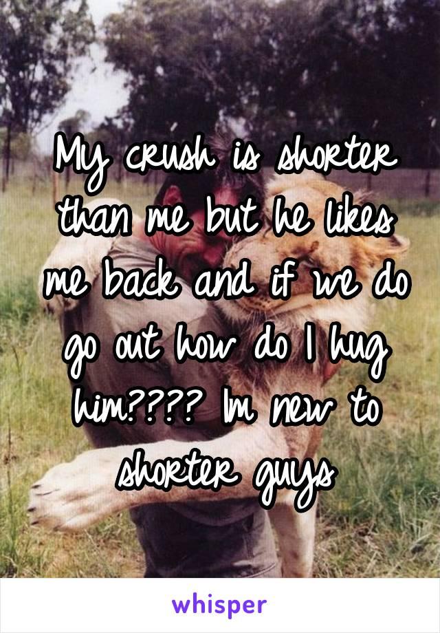 My crush is shorter than me but he likes me back and if we do go out how do I hug him???? Im new to shorter guys
