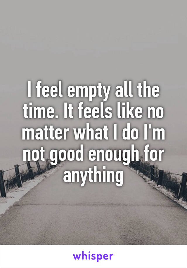 I feel empty all the time. It feels like no matter what I do I'm not good enough for anything
