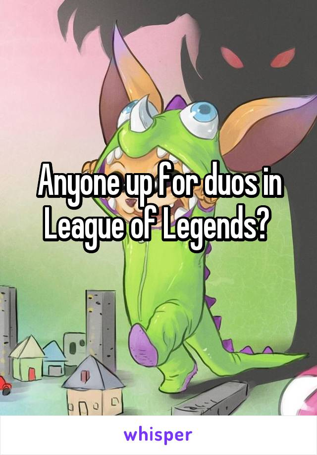Anyone up for duos in League of Legends?