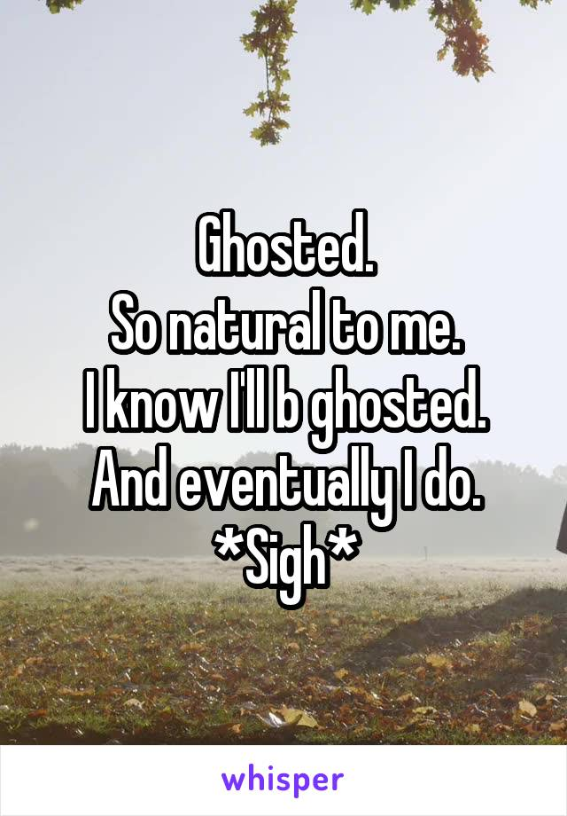 Ghosted. So natural to me. I know I'll b ghosted. And eventually I do. *Sigh*