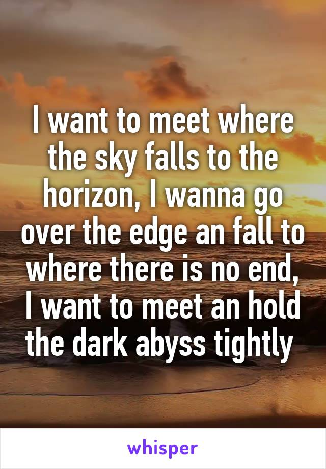 I want to meet where the sky falls to the horizon, I wanna go over the edge an fall to where there is no end, I want to meet an hold the dark abyss tightly