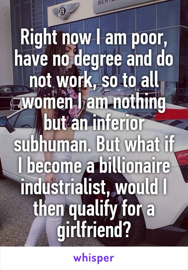 Right now I am poor, have no degree and do not work, so to all women I am nothing but an inferior subhuman. But what if I become a billionaire industrialist, would I then qualify for a girlfriend?