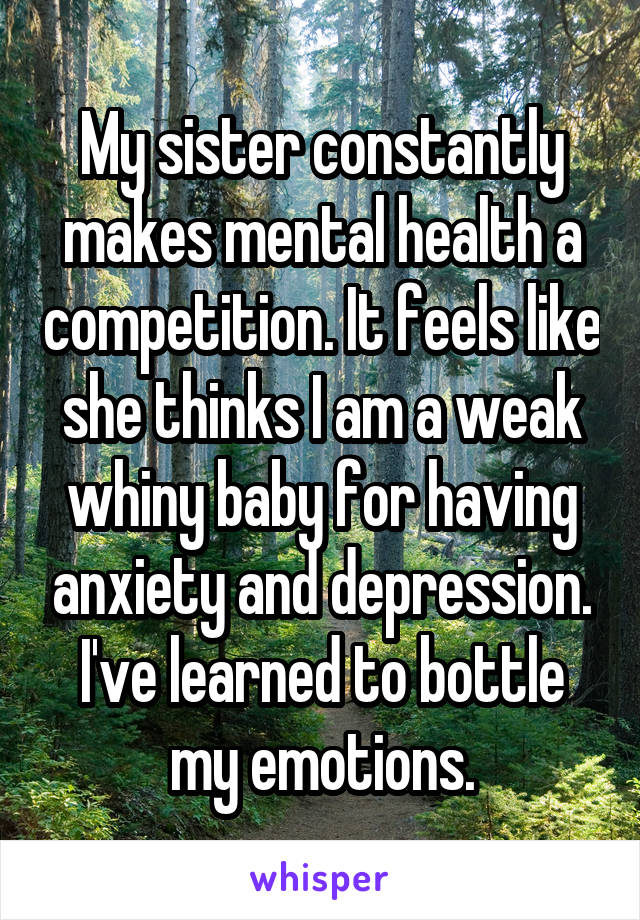 My sister constantly makes mental health a competition. It feels like she thinks I am a weak whiny baby for having anxiety and depression. I've learned to bottle my emotions.
