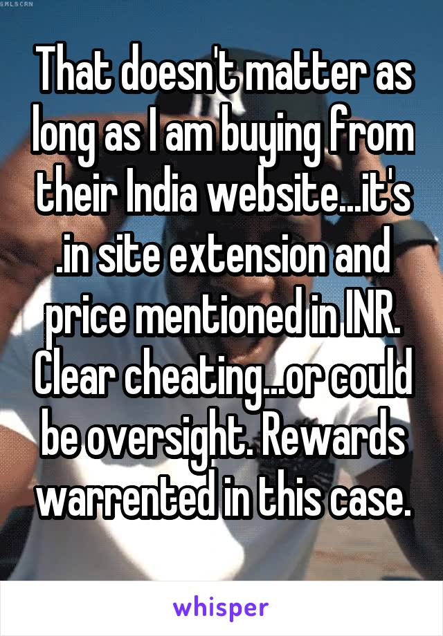 That doesn't matter as long as I am buying from their India website...it's .in site extension and price mentioned in INR. Clear cheating...or could be oversight. Rewards warrented in this case.