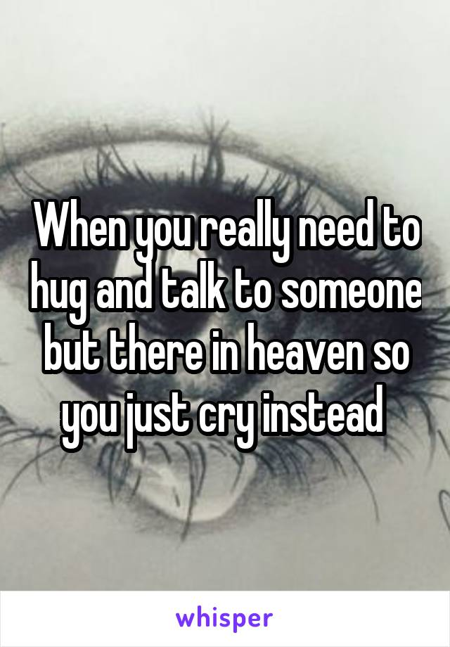When you really need to hug and talk to someone but there in heaven so you just cry instead
