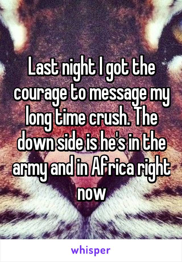 Last night I got the courage to message my long time crush. The down side is he's in the army and in Africa right now