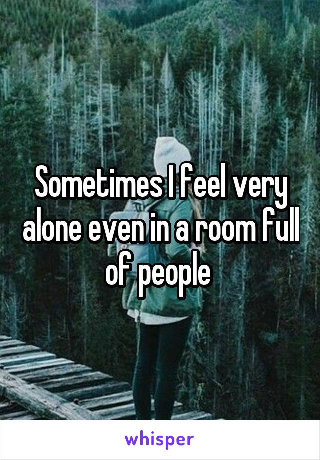 Sometimes I feel very alone even in a room full of people