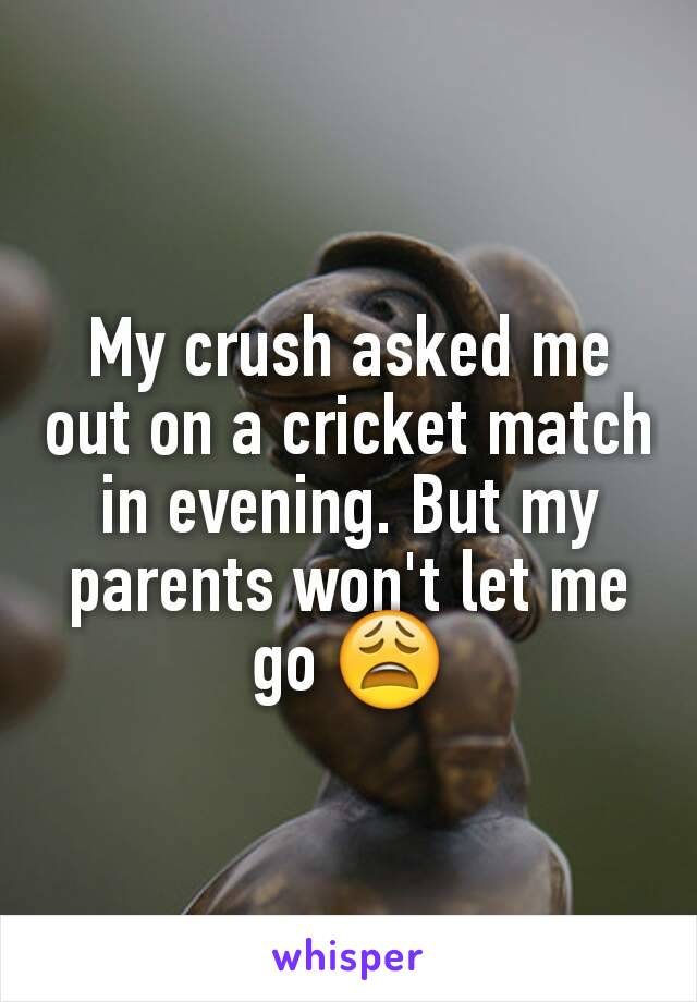 My crush asked me out on a cricket match in evening. But my parents won't let me go 😩