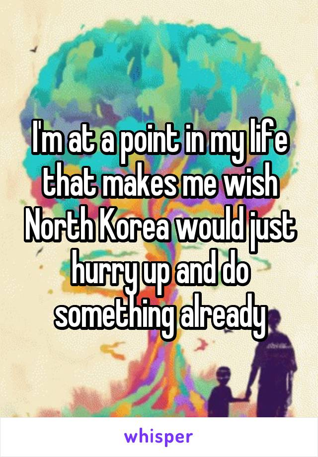I'm at a point in my life that makes me wish North Korea would just hurry up and do something already