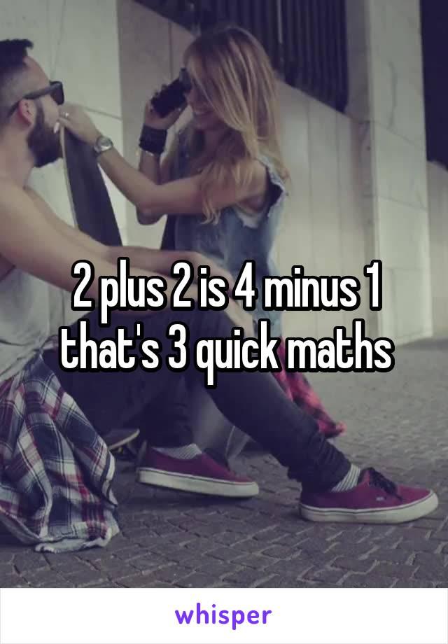 2 plus 2 is 4 minus 1 that's 3 quick maths
