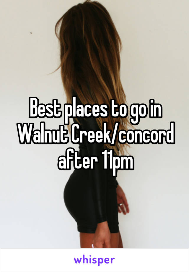 Best places to go in Walnut Creek/concord after 11pm