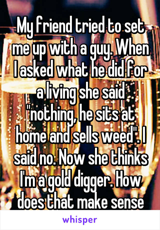 """My friend tried to set me up with a guy. When I asked what he did for a living she said """"nothing, he sits at home and sells weed"""". I said no. Now she thinks I'm a gold digger. How does that make sense"""