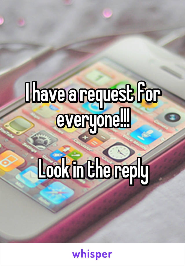I have a request for everyone!!!  Look in the reply