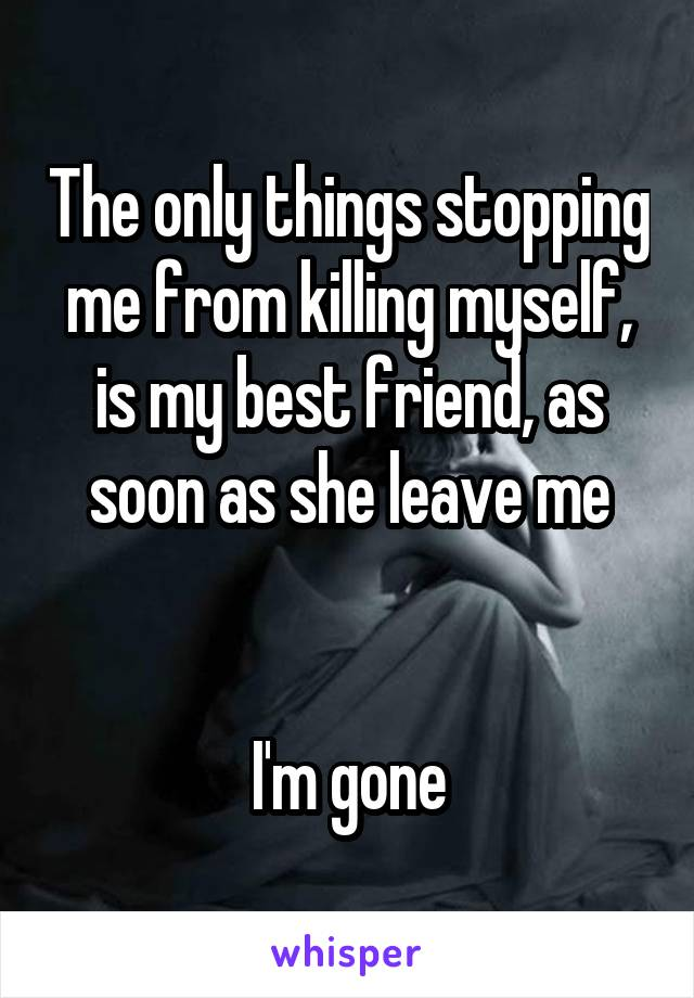 The only things stopping me from killing myself, is my best friend, as soon as she leave me   I'm gone