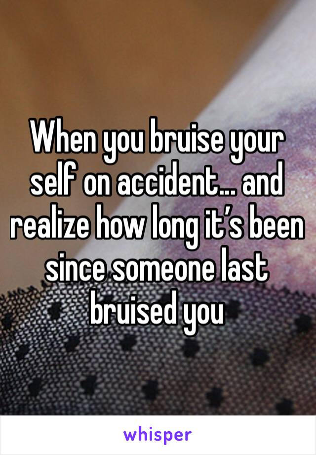 When you bruise your self on accident... and realize how long it's been since someone last bruised you