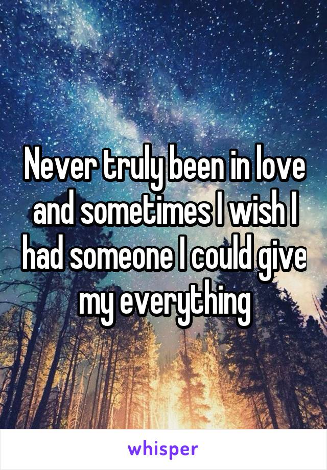 Never truly been in love and sometimes I wish I had someone I could give my everything