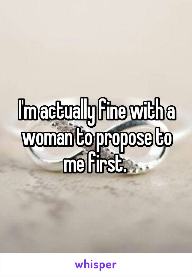 I'm actually fine with a woman to propose to me first.