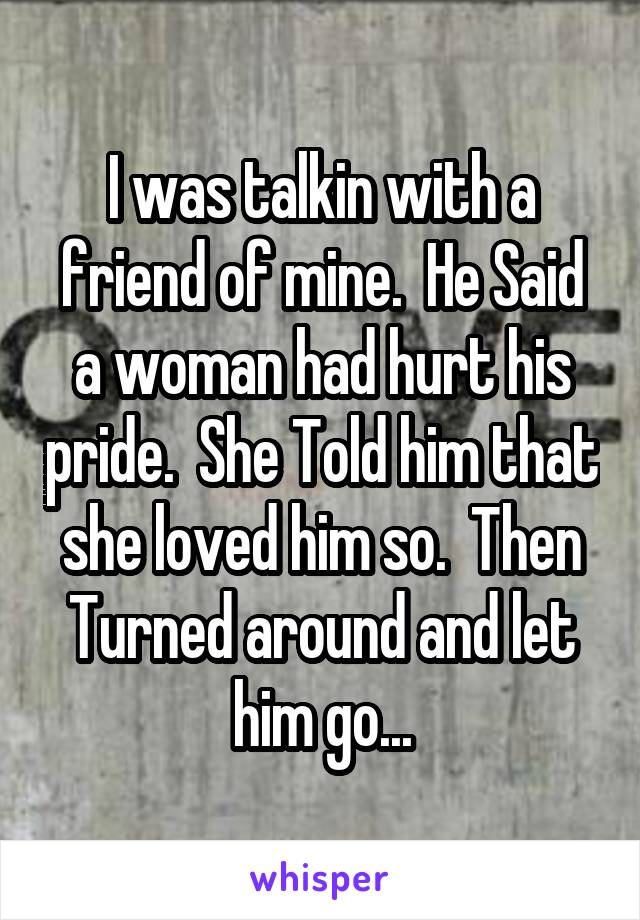 I was talkin with a friend of mine.  He Said a woman had hurt his pride.  She Told him that she loved him so.  Then Turned around and let him go...