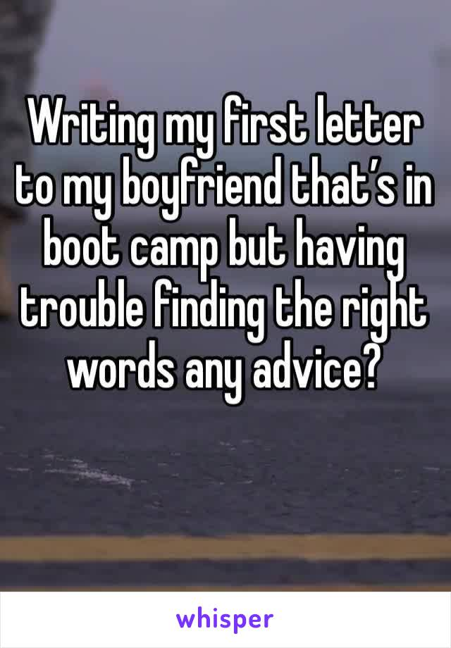 Writing my first letter to my boyfriend that's in boot camp but having trouble finding the right words any advice?