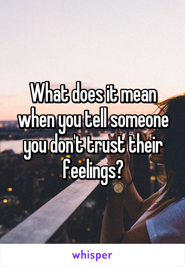 What does it mean when you tell someone you don't trust their feelings?