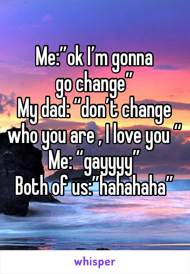 """Me:""""ok I'm gonna go change"""" My dad: """"don't change who you are , I love you """"  Me: """"gayyyy""""  Both of us:""""hahahaha"""""""
