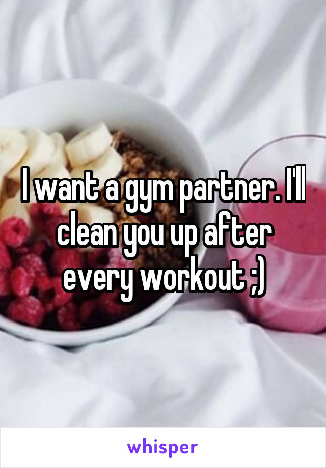I want a gym partner. I'll clean you up after every workout ;)