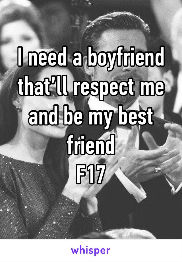 I need a boyfriend that'll respect me and be my best friend  F17