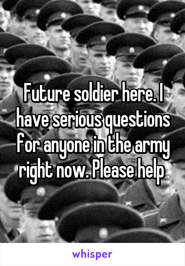 Future soldier here. I have serious questions for anyone in the army right now. Please help