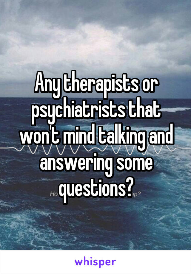 Any therapists or psychiatrists that won't mind talking and answering some questions?