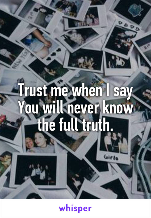 Trust me when I say You will never know the full truth.