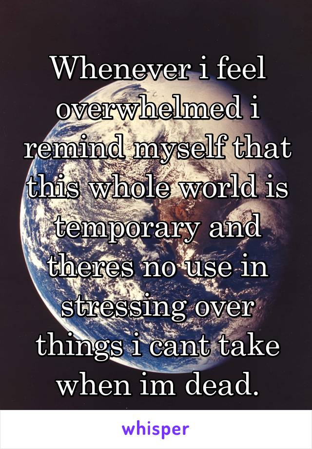 Whenever i feel overwhelmed i remind myself that this whole world is temporary and theres no use in stressing over things i cant take when im dead.