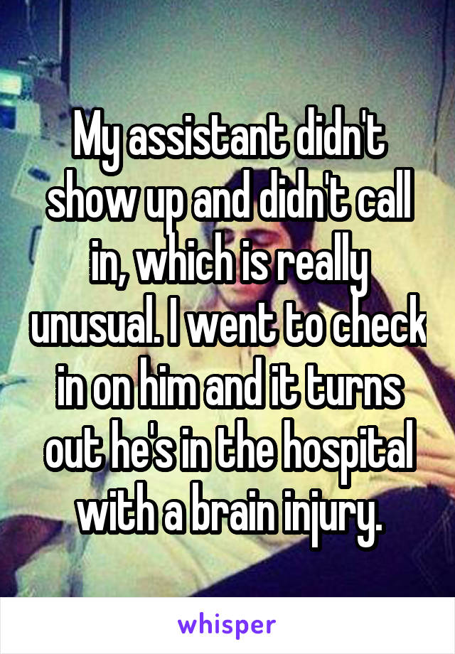 My assistant didn't show up and didn't call in, which is really unusual. I went to check in on him and it turns out he's in the hospital with a brain injury.