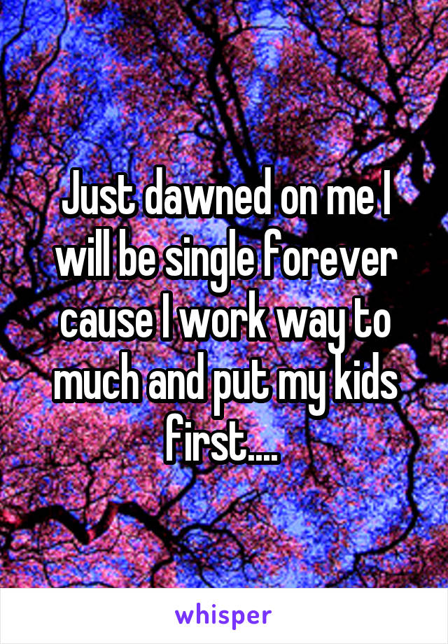 Just dawned on me I will be single forever cause I work way to much and put my kids first....