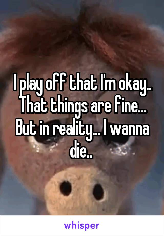 I play off that I'm okay.. That things are fine... But in reality... I wanna die..