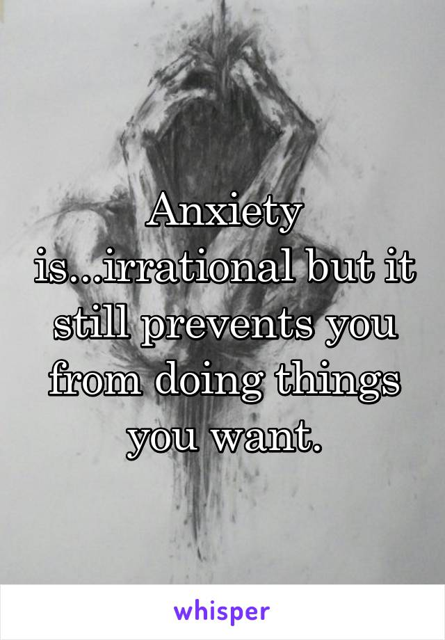 Anxiety is...irrational but it still prevents you from doing things you want.