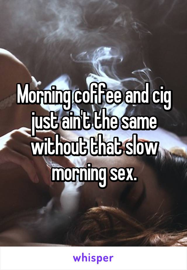 Morning coffee and cig just ain't the same without that slow morning sex.