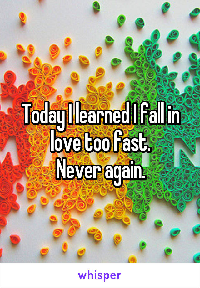 Today I learned I fall in love too fast. Never again.