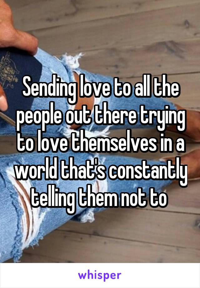 Sending love to all the people out there trying to love themselves in a world that's constantly telling them not to