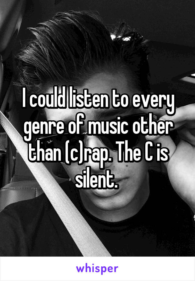 I could listen to every genre of music other than (c)rap. The C is silent.