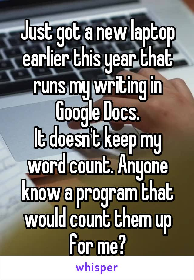 Just got a new laptop earlier this year that runs my writing in Google Docs. It doesn't keep my word count. Anyone know a program that would count them up for me?