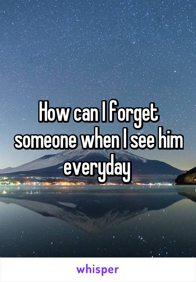 How can I forget someone when I see him everyday