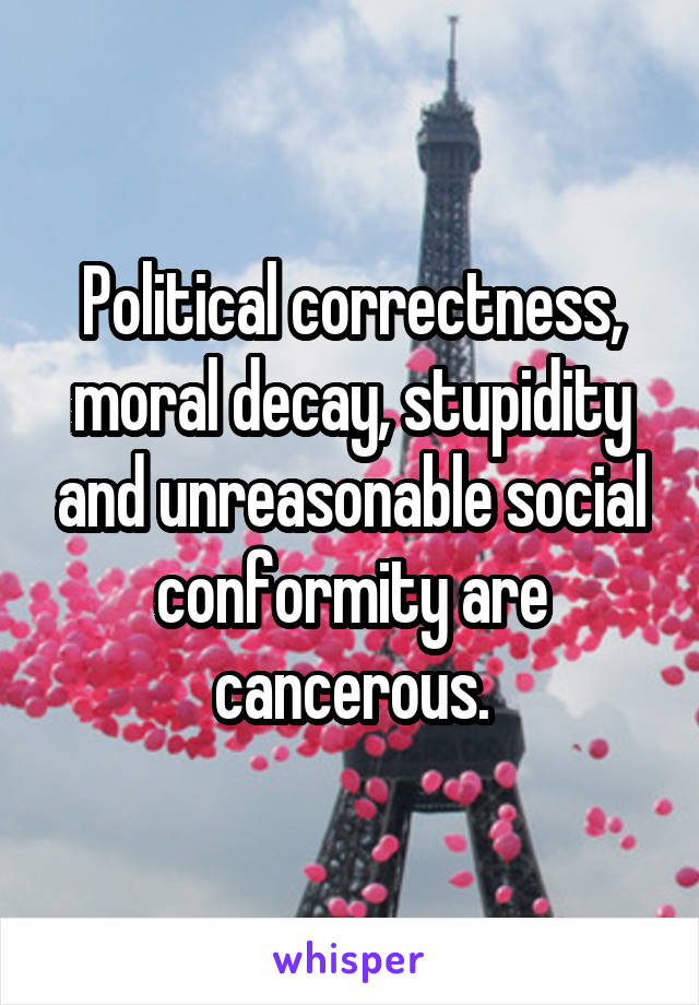 Political correctness, moral decay, stupidity and unreasonable social conformity are cancerous.