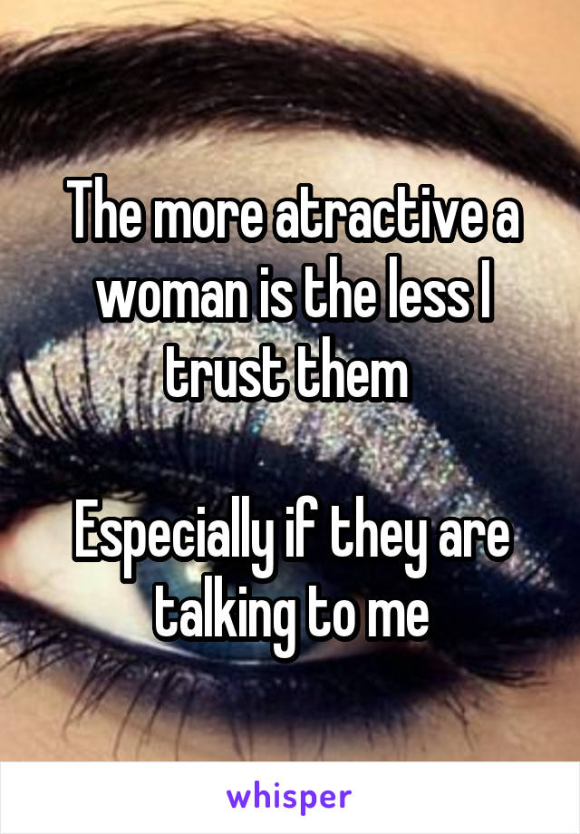 The more atractive a woman is the less I trust them   Especially if they are talking to me
