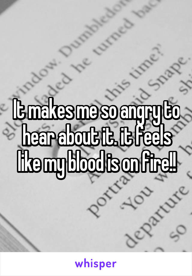 It makes me so angry to hear about it. it feels like my blood is on fire!!
