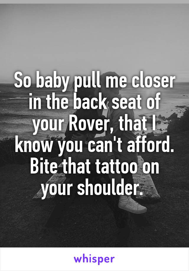 So baby pull me closer in the back seat of your Rover, that I know you can't afford. Bite that tattoo on your shoulder.