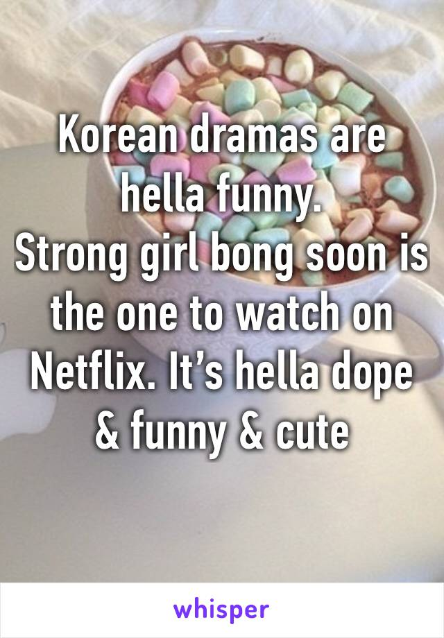 Korean dramas are hella funny.  Strong girl bong soon is the one to watch on Netflix. It's hella dope & funny & cute