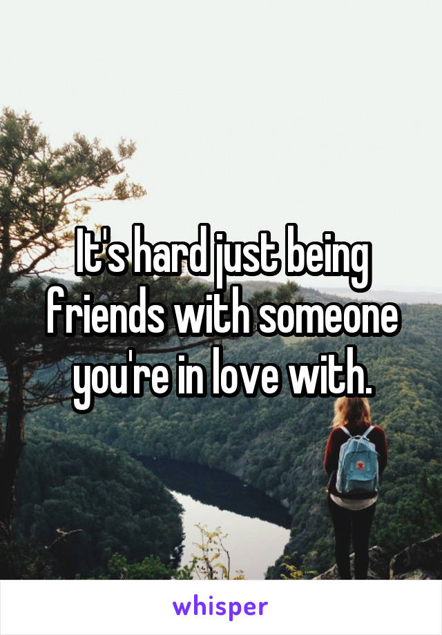 It's hard just being friends with someone you're in love with.