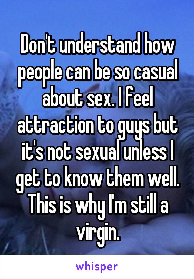 Don't understand how people can be so casual about sex. I feel attraction to guys but it's not sexual unless I get to know them well. This is why I'm still a virgin.