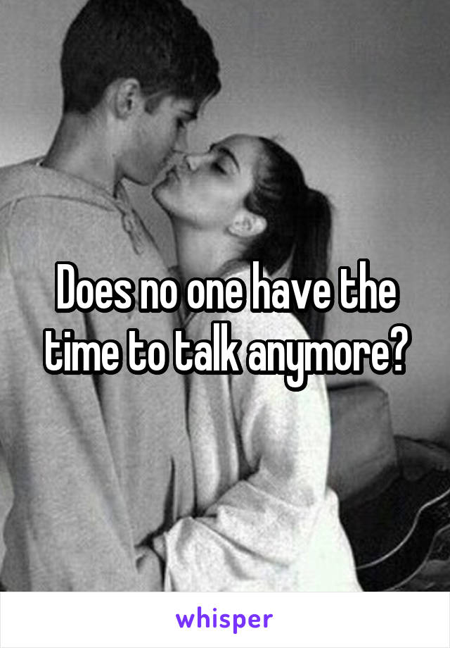 Does no one have the time to talk anymore?